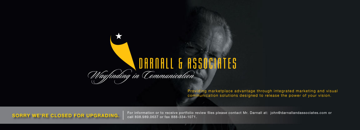 Darnall and Associates - Wayfinding in Communication - Providing marketplace advantage through integrated marketing and visual communication solutions designed to release the power of your vision. - Sorry We're Closed for Upgrading. For information or to receive portfolio review files please contact Mr. Darnall at: john@darnallandassociates.com or call 808.989.0637 or fax 888-334-1071.